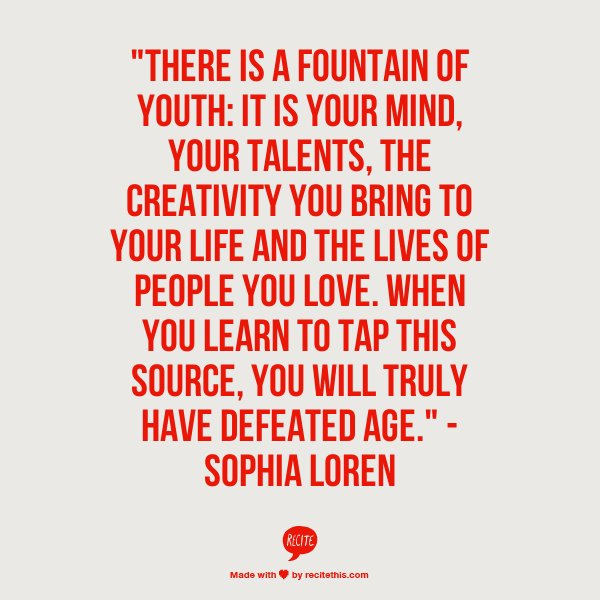"""There is a fountain of youth: It is your mind, your talents, the creativity you bring to your life and the lives of the people you love...."""