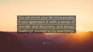 You will enrich your life immeasurably if you approach it with a sense of wonder and discovery, and always challenge yourself to try new things.